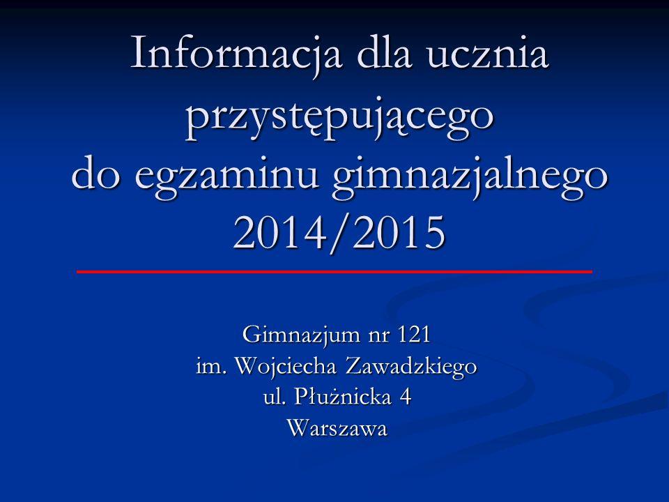 Informacja dla ucznia przystępującego do egzaminu gimnazjalnego 2014/2015 Gimnazjum nr 121 im.
