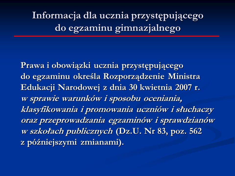 Informacja dla ucznia przystępującego do egzaminu gimnazjalnego Prawa i obowiązki ucznia przystępującego do egzaminu określa Rozporządzenie Ministra Edukacji Narodowej z dnia 30 kwietnia 2007 r.