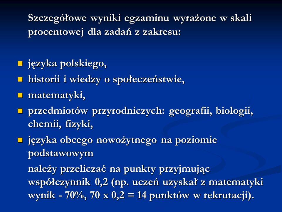 Szczegółowe wyniki egzaminu wyrażone w skali procentowej dla zadań z zakresu: języka polskiego, języka polskiego, historii i wiedzy o społeczeństwie, historii i wiedzy o społeczeństwie, matematyki, matematyki, przedmiotów przyrodniczych: geografii, biologii, chemii, fizyki, przedmiotów przyrodniczych: geografii, biologii, chemii, fizyki, języka obcego nowożytnego na poziomie podstawowym języka obcego nowożytnego na poziomie podstawowym należy przeliczać na punkty przyjmując współczynnik 0,2 (np.