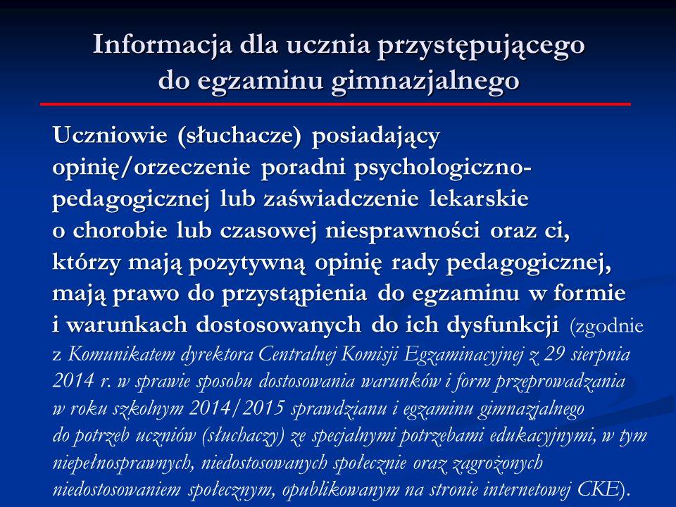 Uczniowie (słuchacze) posiadający opinię/orzeczenie poradni psychologiczno- pedagogicznej lub zaświadczenie lekarskie o chorobie lub czasowej niesprawności oraz ci, którzy mają pozytywną opinię rady pedagogicznej, mają prawo do przystąpienia do egzaminu w formie i warunkach dostosowanych do ich dysfunkcji Uczniowie (słuchacze) posiadający opinię/orzeczenie poradni psychologiczno- pedagogicznej lub zaświadczenie lekarskie o chorobie lub czasowej niesprawności oraz ci, którzy mają pozytywną opinię rady pedagogicznej, mają prawo do przystąpienia do egzaminu w formie i warunkach dostosowanych do ich dysfunkcji (zgodnie z Komunikatem dyrektora Centralnej Komisji Egzaminacyjnej z 29 sierpnia 2014 r.