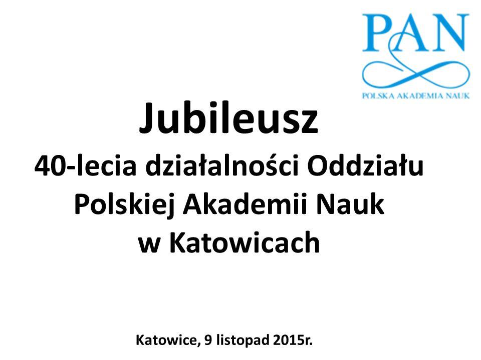 Działalność Oddziału Polskiej Akademii Nauk w Katowicach Katowice, 9 listopad 2015r.