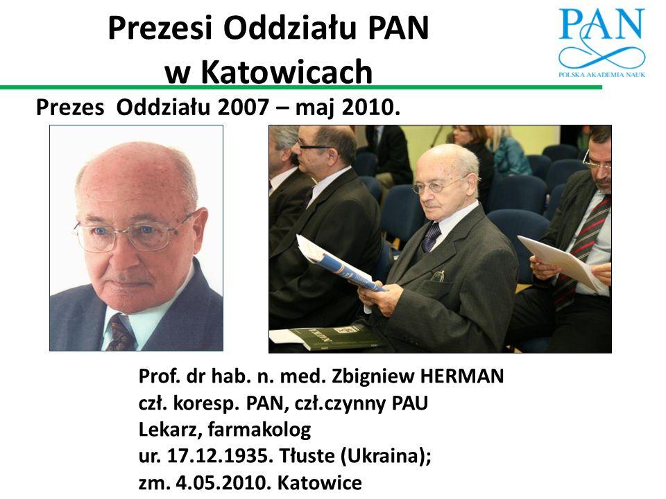 Prezesi Oddziału PAN w Katowicach Prezes Oddziału 2007 – maj 2010. Prof. dr hab. n. med. Zbigniew HERMAN czł. koresp. PAN, czł.czynny PAU Lekarz, farm