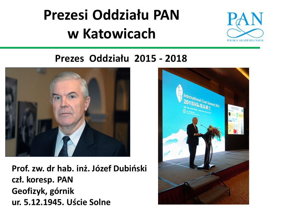 Prezesi Oddziału PAN w Katowicach Prezes Oddziału 2015 - 2018 Prof. zw. dr hab. inż. Józef Dubiński czł. koresp. PAN Geofizyk, górnik ur. 5.12.1945. U