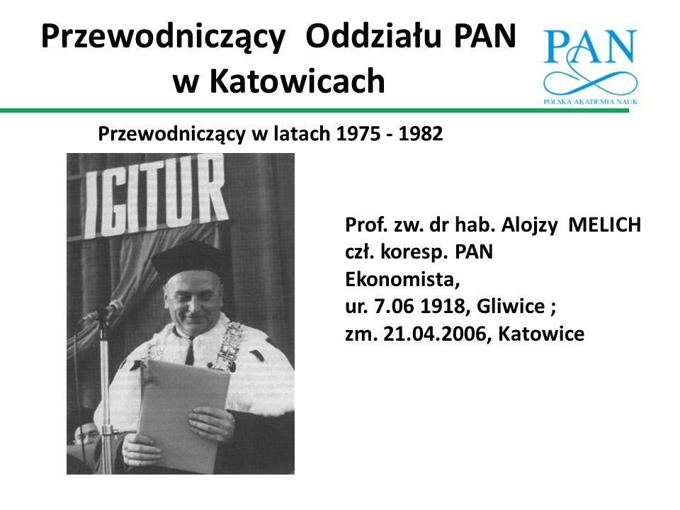 Przewodniczący Oddziału PAN w Katowicach Przewodniczący w latach 1975 - 1982 Prof. zw. dr hab. Alojzy MELICH czł. koresp. PAN Ekonomista, ur. 7.06 191
