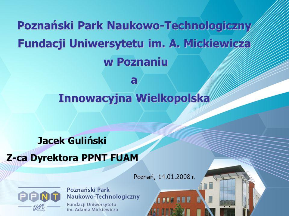 Poznański Park Naukowo-Technologiczny Fundacji Uniwersytetu im. A. Mickiewicza w Poznaniu w Poznaniua Innowacyjna Wielkopolska Jacek Guliński Z-ca Dyr