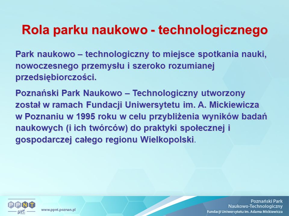 Rola parku naukowo - technologicznego Park naukowo – technologiczny to miejsce spotkania nauki, nowoczesnego przemysłu i szeroko rozumianej przedsiębi