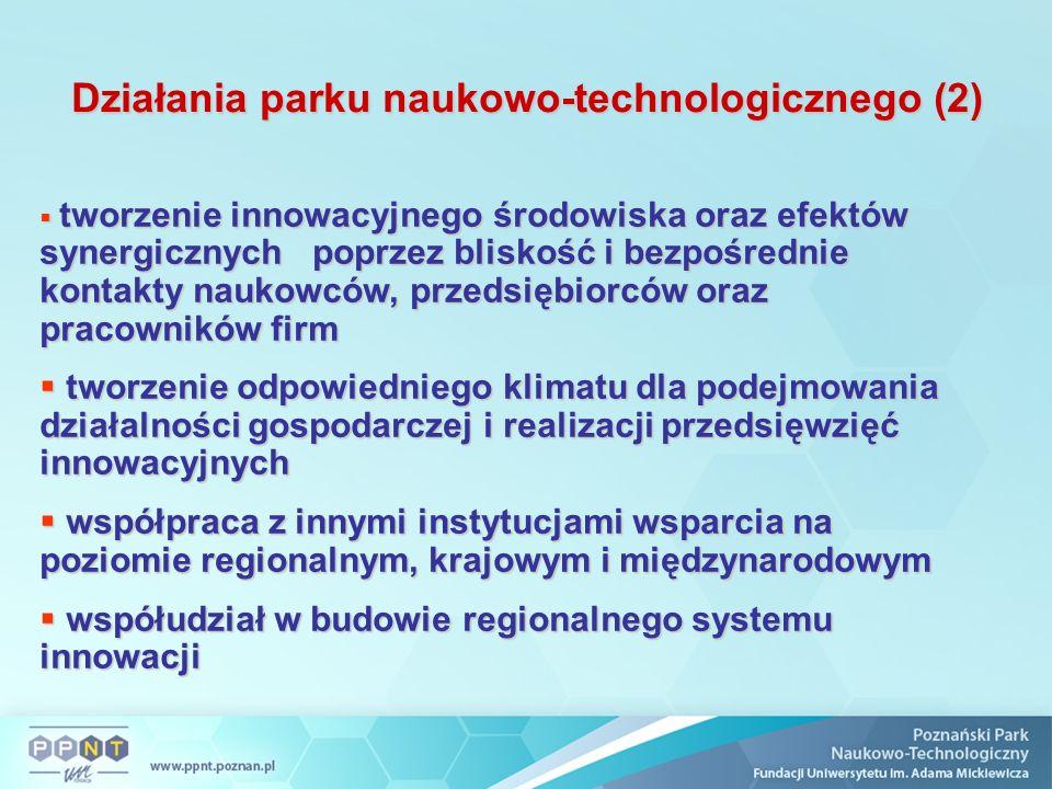 Działania parku naukowo-technologicznego (2)  tworzenie innowacyjnego środowiska oraz efektów synergicznych poprzez bliskość i bezpośrednie kontakty naukowców, przedsiębiorców oraz pracowników firm  tworzenie odpowiedniego klimatu dla podejmowania działalności gospodarczej i realizacji przedsięwzięć innowacyjnych  współpraca z innymi instytucjami wsparcia na poziomie regionalnym, krajowym i międzynarodowym  współudział w budowie regionalnego systemu innowacji