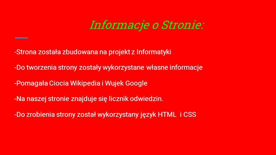 Informacje o Stronie: -Strona została zbudowana na projekt z Informatyki -Do tworzenia strony zostały wykorzystane własne informacje -Pomagała Ciocia Wikipedia i Wujek Google -Na naszej stronie znajduje się licznik odwiedzin.