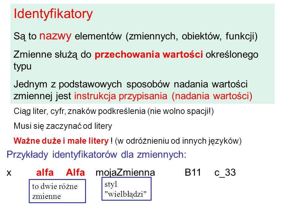 Identyfikatory Są to nazwy elementów (zmiennych, obiektów, funkcji) Zmienne służą do przechowania wartości określonego typu Jednym z podstawowych sposobów nadania wartości zmiennej jest instrukcja przypisania (nadania wartości) Przykłady identyfikatorów dla zmiennych: xalfaAlfamojaZmiennaB11c_33 Ciąg liter, cyfr, znaków podkreślenia (nie wolno spacji!) Musi się zaczynać od litery Ważne duże i małe litery .