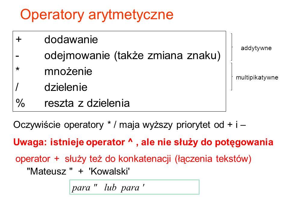 Operatory arytmetyczne + dodawanie -odejmowanie (także zmiana znaku) *mnożenie /dzielenie %reszta z dzielenia operator + służy też do konkatenacji (łączenia tekstów) Mateusz + Kowalski para lub para Oczywiście operatory * / maja wyższy priorytet od + i – Uwaga: istnieje operator ^, ale nie służy do potęgowania addytywne multipikatywne
