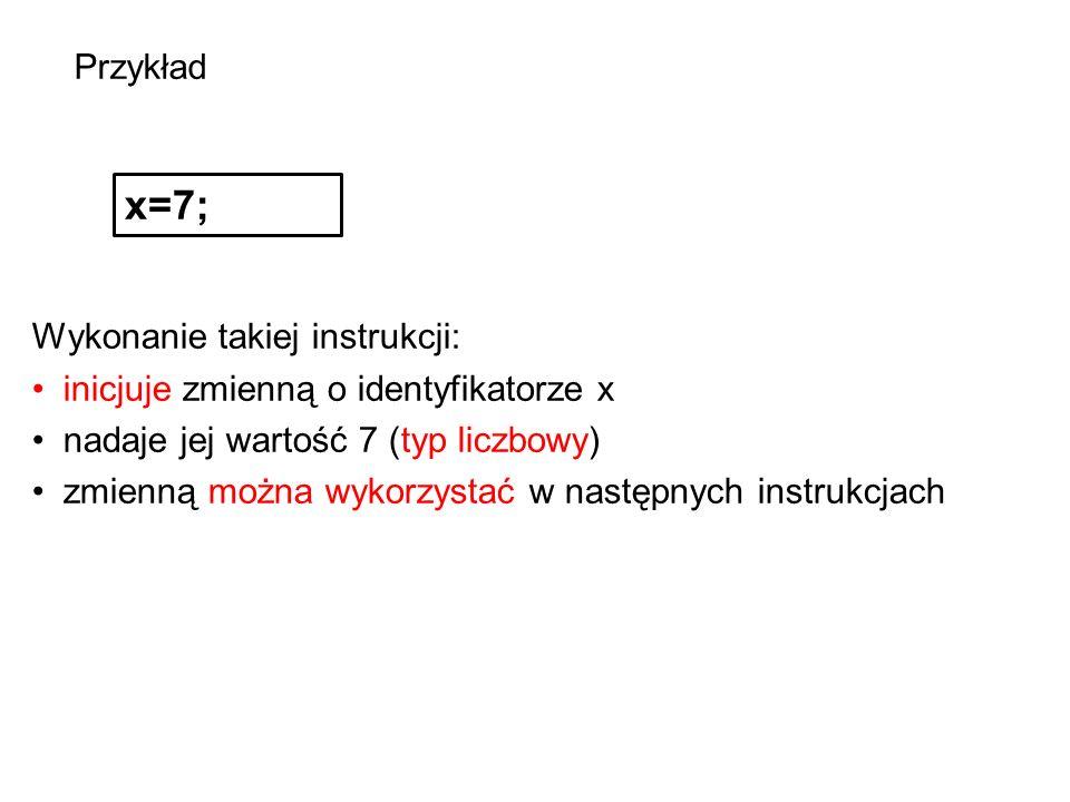Przykład x=7; Wykonanie takiej instrukcji: inicjuje zmienną o identyfikatorze x nadaje jej wartość 7 (typ liczbowy) zmienną można wykorzystać w następnych instrukcjach