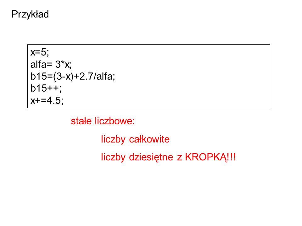 x=5; alfa= 3*x; b15=(3-x)+2.7/alfa; b15++; x+=4.5; stałe liczbowe: liczby całkowite liczby dziesiętne z KROPKĄ!!.