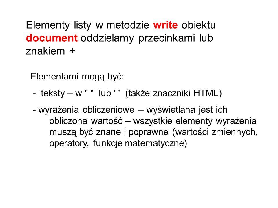 Elementy listy w metodzie write obiektu document oddzielamy przecinkami lub znakiem + Elementami mogą być: - teksty – w lub (także znaczniki HTML) - wyrażenia obliczeniowe – wyświetlana jest ich obliczona wartość – wszystkie elementy wyrażenia muszą być znane i poprawne (wartości zmiennych, operatory, funkcje matematyczne)