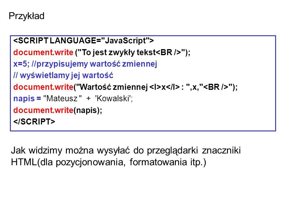 document.write ( To jest zwykły tekst ); x=5; //przypisujemy wartość zmiennej // wyświetlamy jej wartość document.write( Wartość zmiennej x : ,x, ); napis = Mateusz + Kowalski ; document.write(napis); Jak widzimy można wysyłać do przeglądarki znaczniki HTML(dla pozycjonowania, formatowania itp.) Przykład