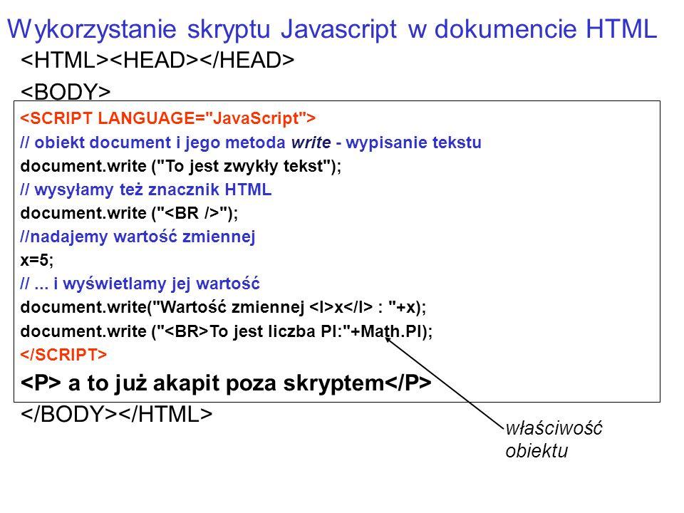 // obiekt document i jego metoda write - wypisanie tekstu document.write ( To jest zwykły tekst ); // wysyłamy też znacznik HTML document.write ( ); //nadajemy wartość zmiennej x=5; //...
