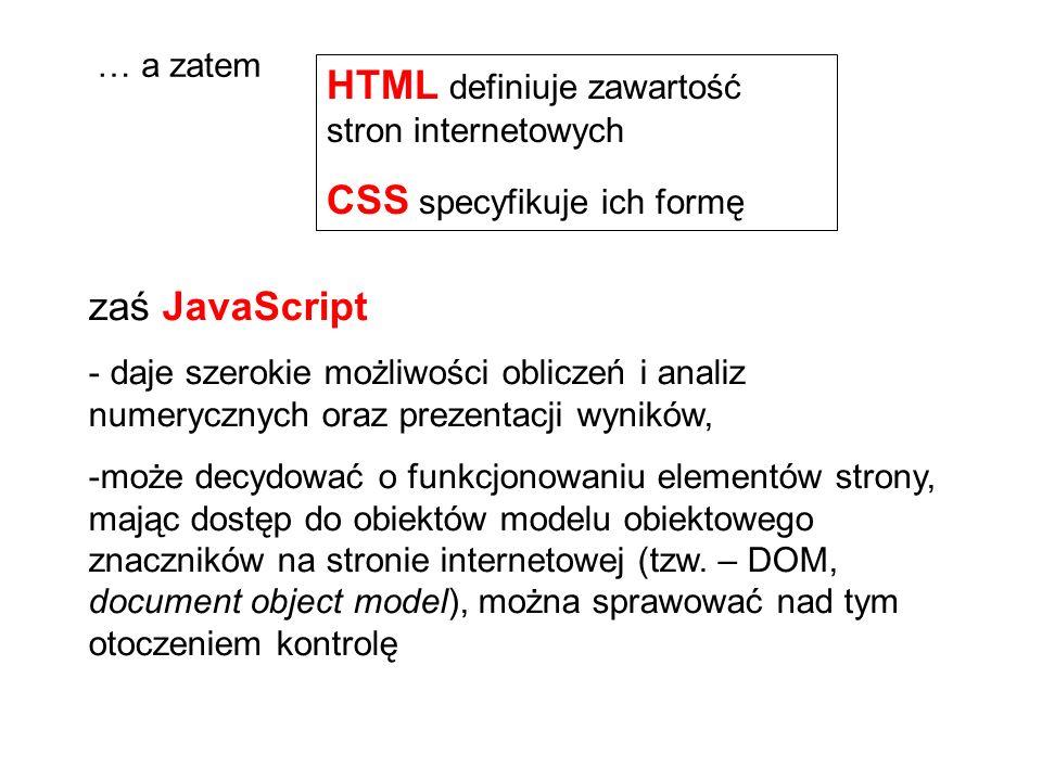 zaś JavaScript - daje szerokie możliwości obliczeń i analiz numerycznych oraz prezentacji wyników, -może decydować o funkcjonowaniu elementów strony, mając dostęp do obiektów modelu obiektowego znaczników na stronie internetowej (tzw.