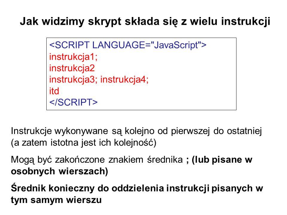 Jak widzimy skrypt składa się z wielu instrukcji instrukcja1; instrukcja2 instrukcja3; instrukcja4; itd Instrukcje wykonywane są kolejno od pierwszej do ostatniej (a zatem istotna jest ich kolejność) Mogą być zakończone znakiem średnika ; (lub pisane w osobnych wierszach) Średnik konieczny do oddzielenia instrukcji pisanych w tym samym wierszu