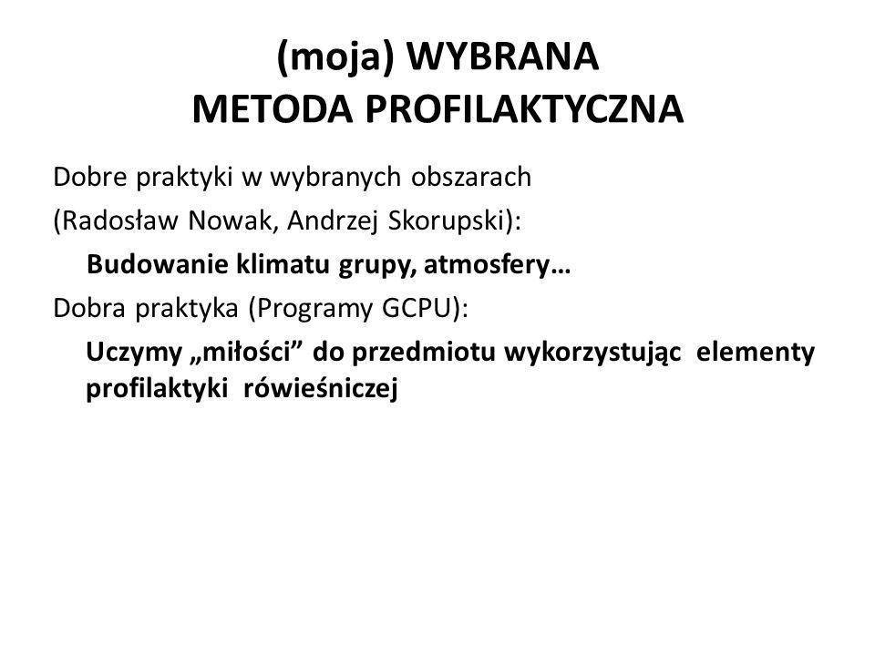 """(moja) WYBRANA METODA PROFILAKTYCZNA Dobre praktyki w wybranych obszarach (Radosław Nowak, Andrzej Skorupski): Budowanie klimatu grupy, atmosfery… Dobra praktyka (Programy GCPU): Uczymy """"miłości do przedmiotu wykorzystując elementy profilaktyki rówieśniczej"""