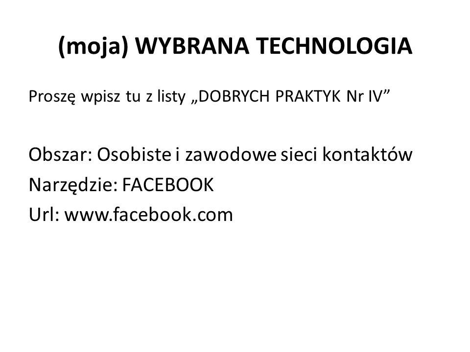 """(moja) WYBRANA TECHNOLOGIA Proszę wpisz tu z listy """"DOBRYCH PRAKTYK Nr IV Obszar: Osobiste i zawodowe sieci kontaktów Narzędzie: FACEBOOK Url: www.facebook.com"""