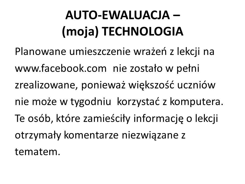 AUTO-EWALUACJA – (moja) TECHNOLOGIA Planowane umieszczenie wrażeń z lekcji na www.facebook.com nie zostało w pełni zrealizowane, ponieważ większość uczniów nie może w tygodniu korzystać z komputera.