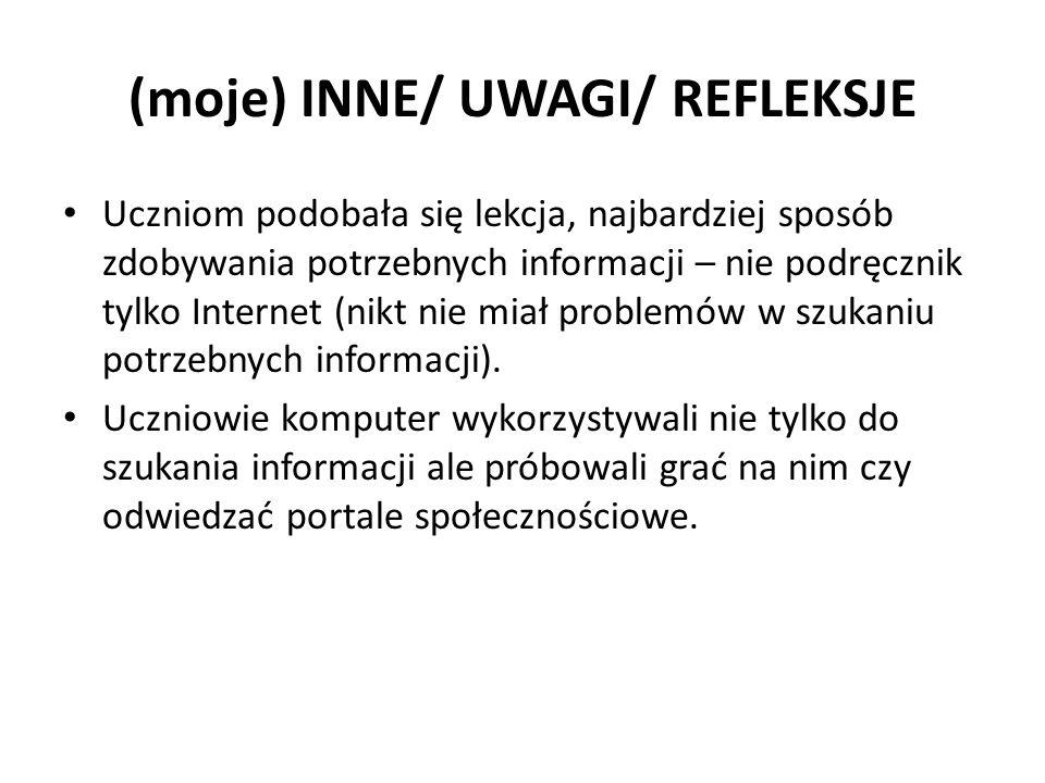 (moje) INNE/ UWAGI/ REFLEKSJE Uczniom podobała się lekcja, najbardziej sposób zdobywania potrzebnych informacji – nie podręcznik tylko Internet (nikt nie miał problemów w szukaniu potrzebnych informacji).