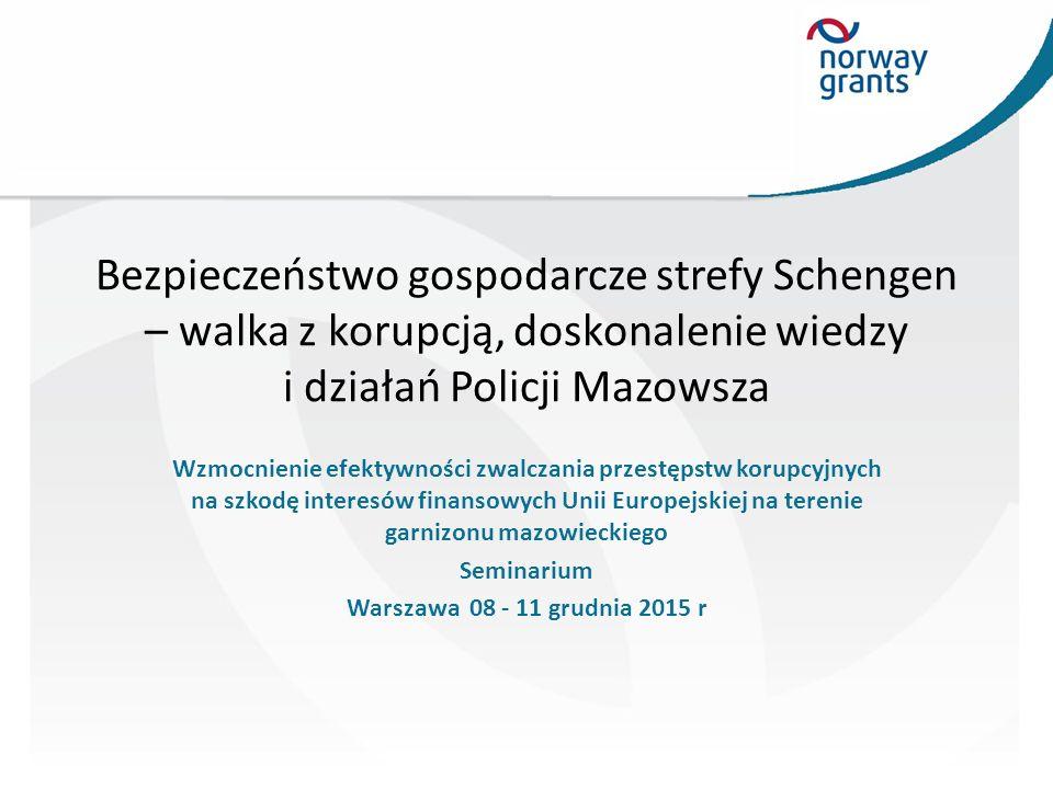 Bezpieczeństwo gospodarcze Strefy Schengen – walka z korupcją, doskonalenie wiedzy i działań Policji Mazowsza Norweski Mechanizm Finansowy Warszawa Seminarium 08-11 grudnia 2015 r