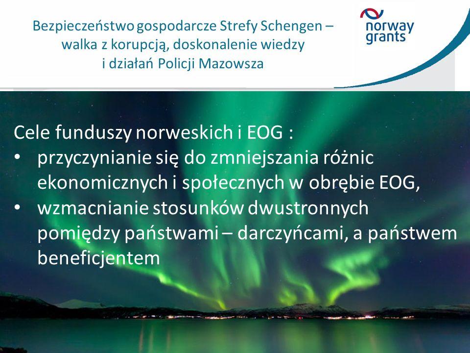 Bezpieczeństwo gospodarcze Strefy Schengen – walka z korupcją, doskonalenie wiedzy i działań Policji Mazowsza Cele funduszy norweskich i EOG : przyczynianie się do zmniejszania różnic ekonomicznych i społecznych w obrębie EOG, wzmacnianie stosunków dwustronnych pomiędzy państwami – darczyńcami, a państwem beneficjentem