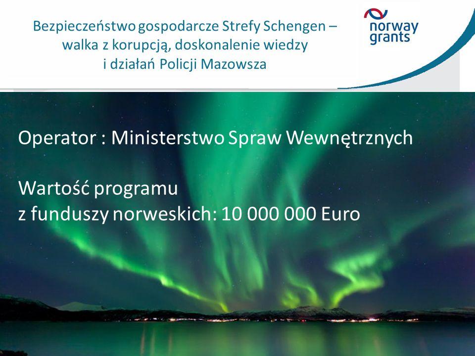 Bezpieczeństwo gospodarcze Strefy Schengen – walka z korupcją, doskonalenie wiedzy i działań Policji Mazowsza Operator : Ministerstwo Spraw Wewnętrznych Wartość programu z funduszy norweskich: 10 000 000 Euro