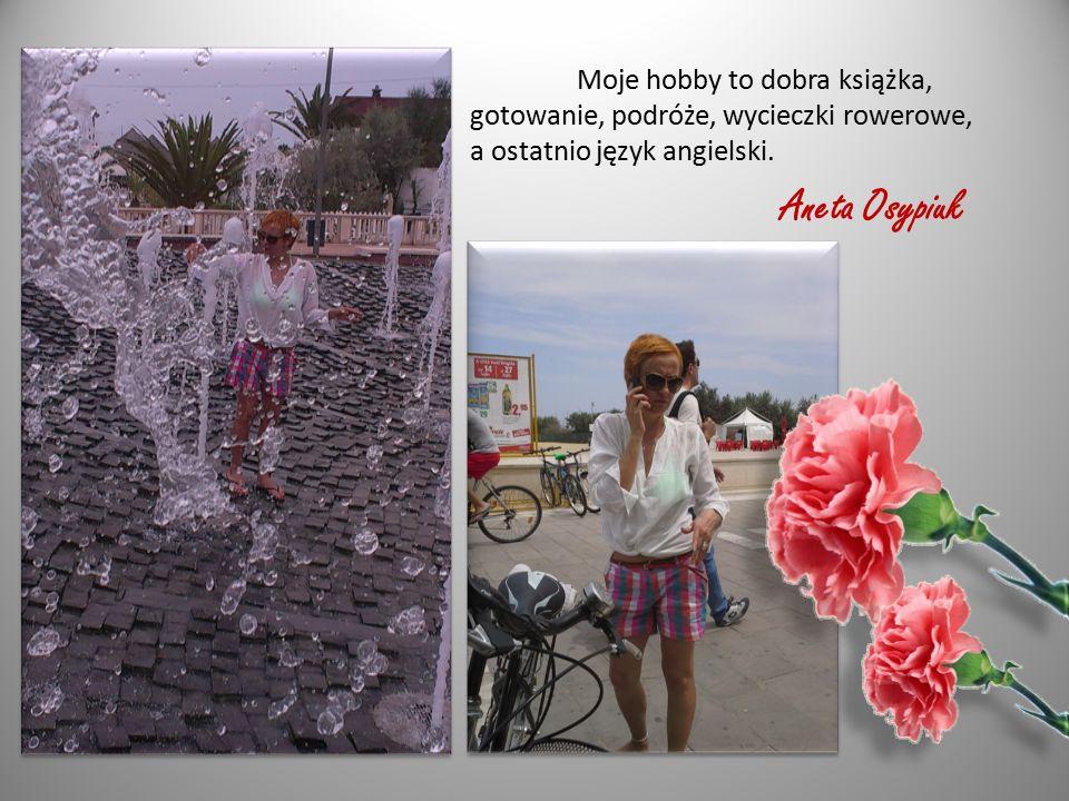 Moje hobby to dobra książka, gotowanie, podróże, wycieczki rowerowe, a ostatnio język angielski. Aneta Osypiuk