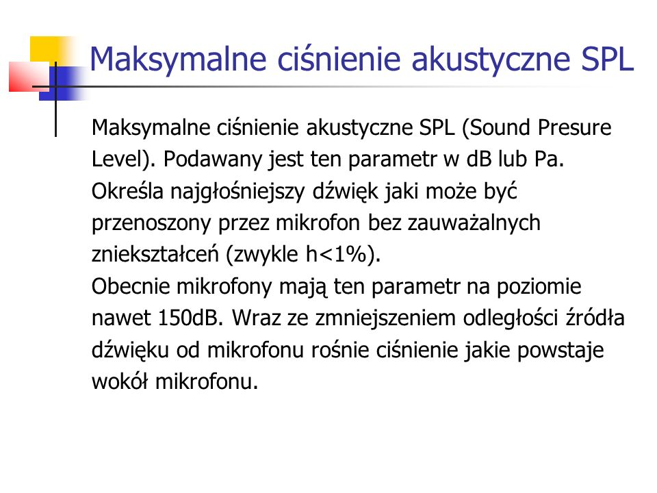 Maksymalne ciśnienie akustyczne SPL Maksymalne ciśnienie akustyczne SPL (Sound Presure Level). Podawany jest ten parametr w dB lub Pa. Określa najgłoś