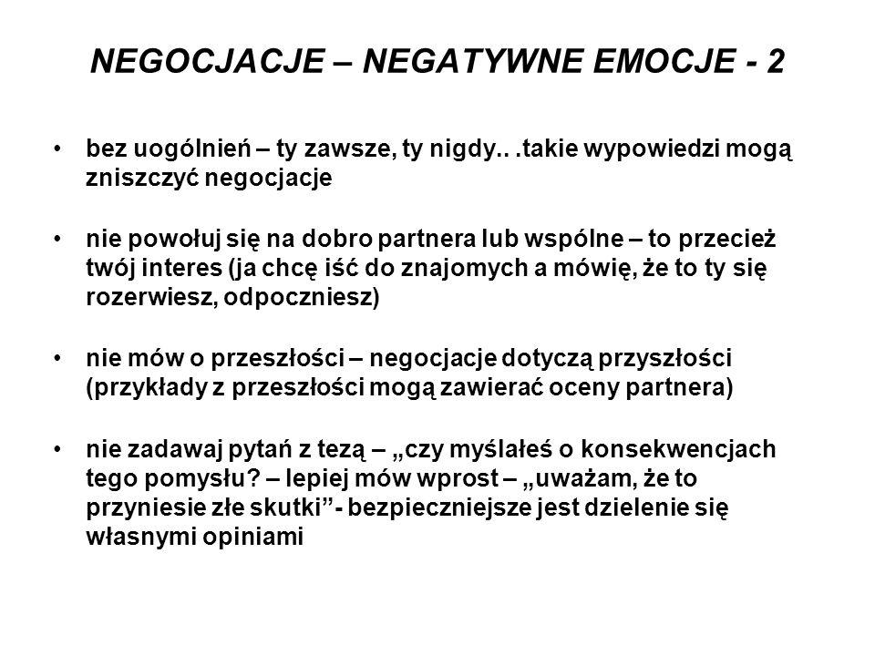 NEGOCJACJE – NEGATYWNE EMOCJE - 2 bez uogólnień – ty zawsze, ty nigdy...takie wypowiedzi mogą zniszczyć negocjacje nie powołuj się na dobro partnera l