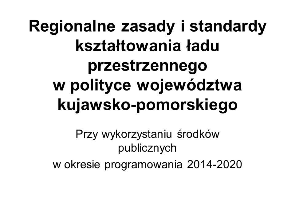 Regionalne zasady i standardy kształtowania ładu przestrzennego w polityce województwa kujawsko-pomorskiego Przy wykorzystaniu środków publicznych w okresie programowania 2014-2020