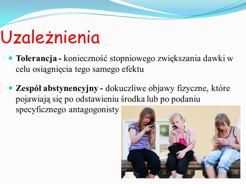 Uzależnienia Tolerancja - konieczność stopniowego zwiększania dawki w celu osiągnięcia tego samego efektu Zespół abstynencyjny - dokuczliwe objawy fiz
