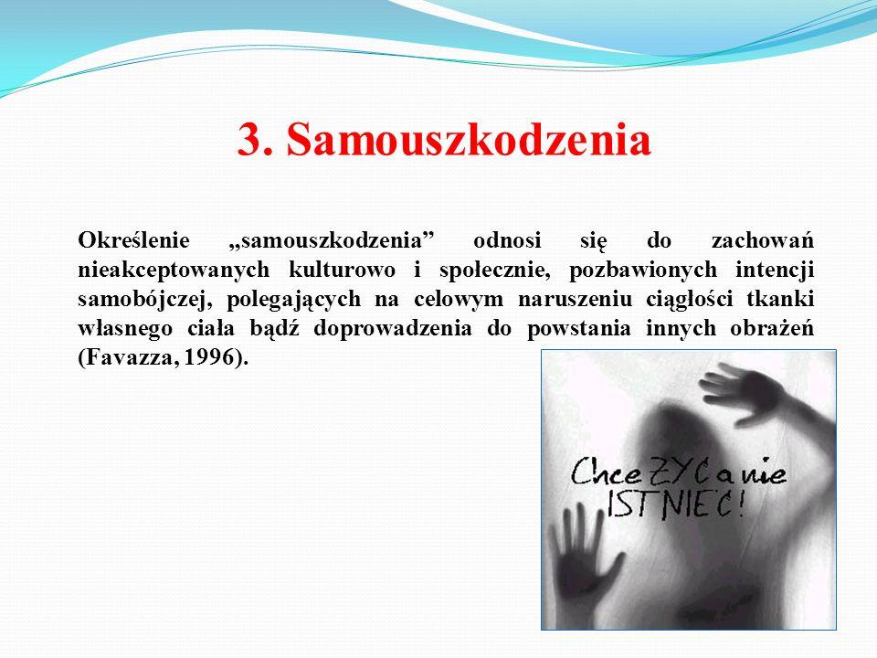 """3. Samouszkodzenia Określenie """"samouszkodzenia"""" odnosi się do zachowań nieakceptowanych kulturowo i społecznie, pozbawionych intencji samobójczej, pol"""