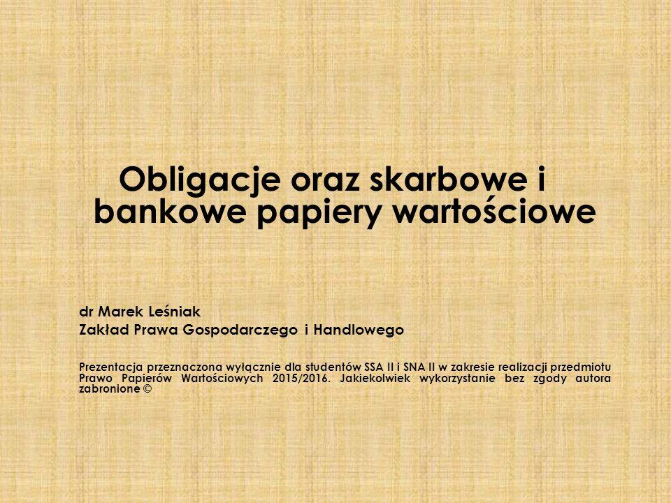 Obligacje oraz skarbowe i bankowe papiery wartościowe dr Marek Leśniak Zakład Prawa Gospodarczego i Handlowego Prezentacja przeznaczona wyłącznie dla studentów SSA II i SNA II w zakresie realizacji przedmiotu Prawo Papierów Wartościowych 2015/2016.