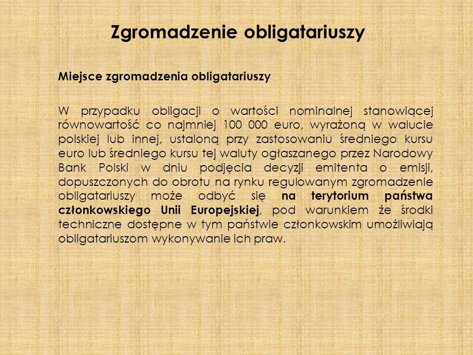 Miejsce zgromadzenia obligatariuszy W przypadku obligacji o wartości nominalnej stanowiącej równowartość co najmniej 100 000 euro, wyrażoną w walucie polskiej lub innej, ustaloną przy zastosowaniu średniego kursu euro lub średniego kursu tej waluty ogłaszanego przez Narodowy Bank Polski w dniu podjęcia decyzji emitenta o emisji, dopuszczonych do obrotu na rynku regulowanym zgromadzenie obligatariuszy może odbyć się na terytorium państwa członkowskiego Unii Europejskiej, pod warunkiem że środki techniczne dostępne w tym państwie członkowskim umożliwiają obligatariuszom wykonywanie ich praw.