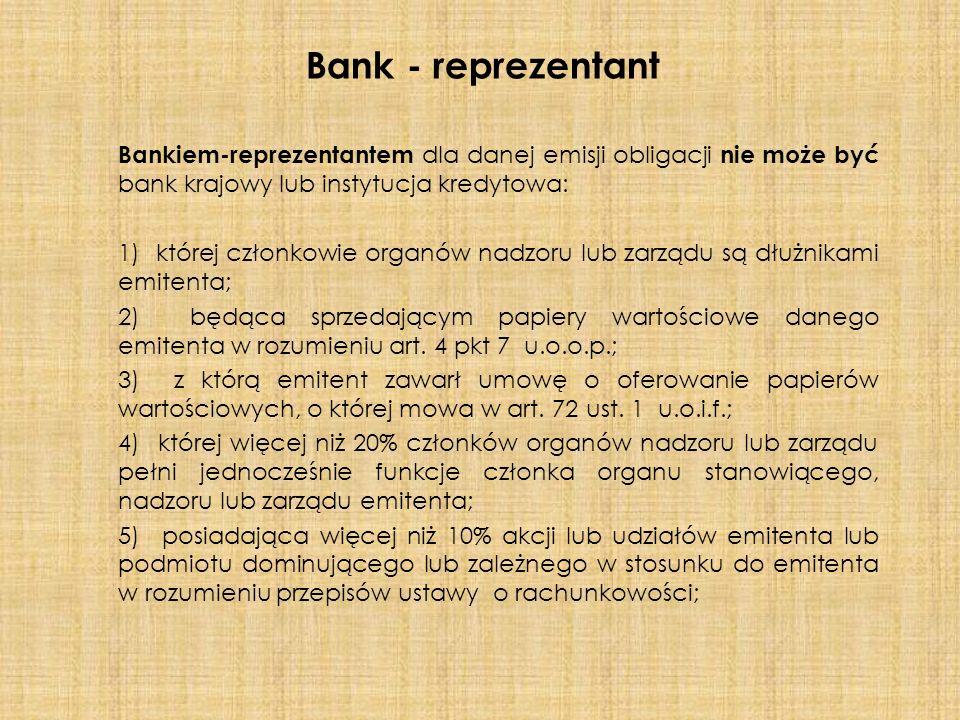 Bankiem-reprezentantem dla danej emisji obligacji nie może być bank krajowy lub instytucja kredytowa: 1) której członkowie organów nadzoru lub zarządu są dłużnikami emitenta; 2) będąca sprzedającym papiery wartościowe danego emitenta w rozumieniu art.