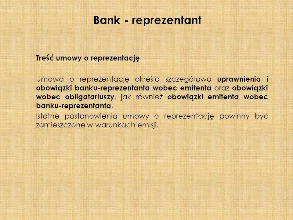 Treść umowy o reprezentację Umowa o reprezentację określa szczegółowo uprawnienia i obowiązki banku-reprezentanta wobec emitenta oraz obowiązki wobec obligatariuszy, jak również obowiązki emitenta wobec banku-reprezentanta.