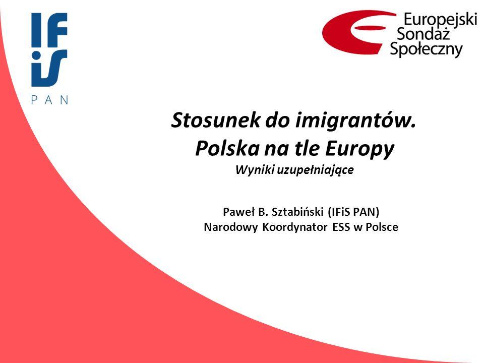 Stosunek do imigrantów. Polska na tle Europy Wyniki uzupełniające Paweł B. Sztabiński (IFiS PAN) Narodowy Koordynator ESS w Polsce