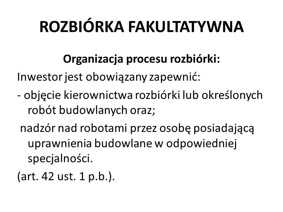 ROZBIÓRKA FAKULTATYWNA Organizacja procesu rozbiórki: Inwestor jest obowiązany zapewnić: - objęcie kierownictwa rozbiórki lub określonych robót budowl