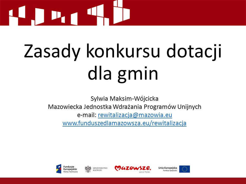 Zasady konkursu dotacji dla gmin Sylwia Maksim-Wójcicka Mazowiecka Jednostka Wdrażania Programów Unijnych e-mail: rewitalizacja@mazowia.eurewitalizacja@mazowia.eu www.funduszedlamazowsza.eu/rewitalizacja
