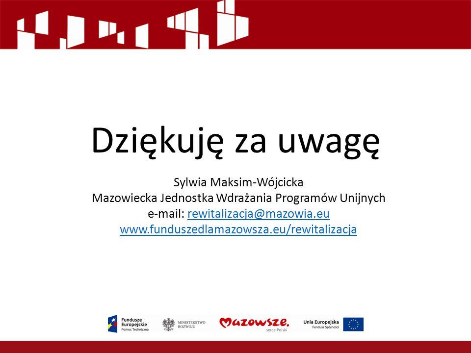 Dziękuję za uwagę Sylwia Maksim-Wójcicka Mazowiecka Jednostka Wdrażania Programów Unijnych e-mail: rewitalizacja@mazowia.eurewitalizacja@mazowia.eu www.funduszedlamazowsza.eu/rewitalizacja