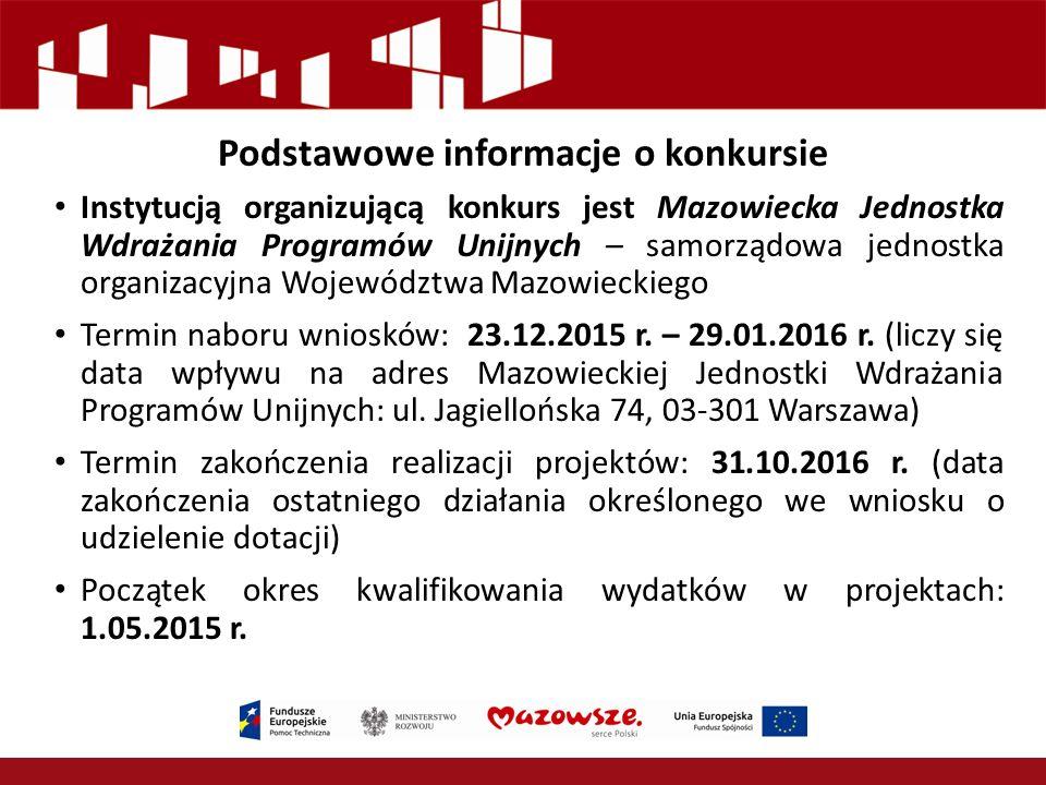 Podstawowe informacje o konkursie Instytucją organizującą konkurs jest Mazowiecka Jednostka Wdrażania Programów Unijnych – samorządowa jednostka organizacyjna Województwa Mazowieckiego Termin naboru wniosków: 23.12.2015 r.