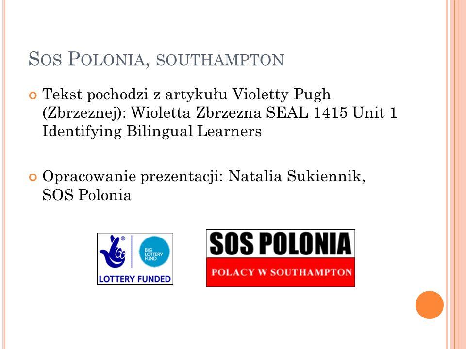 S OS P OLONIA, SOUTHAMPTON Tekst pochodzi z artykułu Violetty Pugh (Zbrzeznej): Wioletta Zbrzezna SEAL 1415 Unit 1 Identifying Bilingual Learners Opracowanie prezentacji: Natalia Sukiennik, SOS Polonia