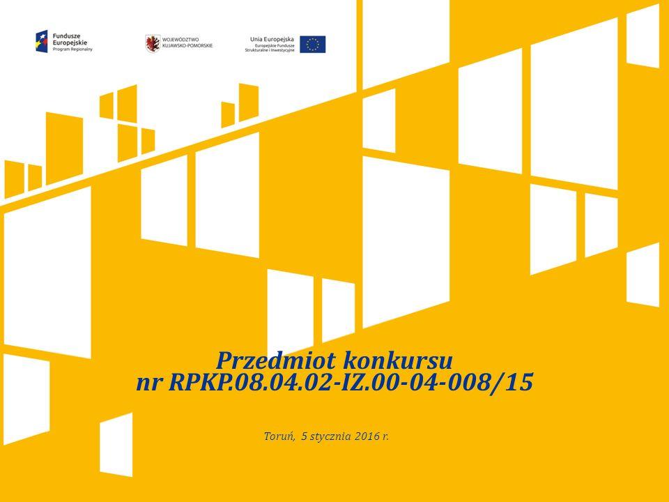 Kliknij, aby dodać tytuł prezentacji Przedmiot konkursu nr RPKP.08.04.02-IZ.00-04-008/15 Toruń, 5 stycznia 2016 r.