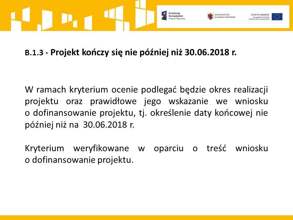 B.1.3 - Projekt kończy się nie później niż 30.06.2018 r. W ramach kryterium ocenie podlegać będzie okres realizacji projektu oraz prawidłowe jego wska