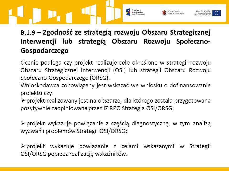 B.1.9 – Zgodność ze strategią rozwoju Obszaru Strategicznej Interwencji lub strategią Obszaru Rozwoju Społeczno- Gospodarczego Ocenie podlega czy projekt realizuje cele określone w strategii rozwoju Obszaru Strategicznej Interwencji (OSI) lub strategii Obszaru Rozwoju Społeczno-Gospodarczego (ORSG).