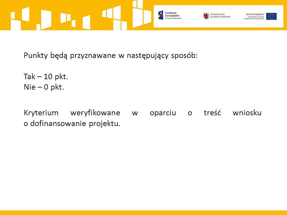 Punkty będą przyznawane w następujący sposób: Tak – 10 pkt. Nie – 0 pkt. Kryterium weryfikowane w oparciu o treść wniosku o dofinansowanie projektu.