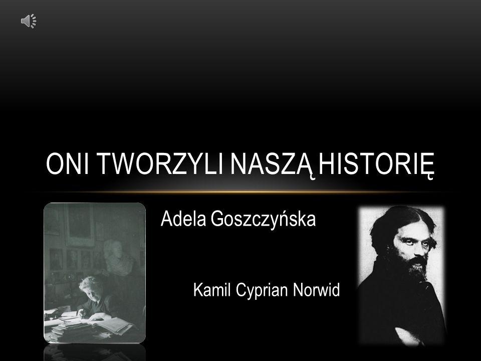 ONI TWORZYLI NASZĄ HISTORIĘ Adela Goszczyńska Kamil Cyprian Norwid