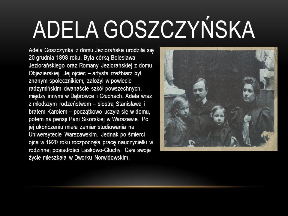 ADELA GOSZCZYŃSKA Adela Goszczyńka z domu Jeziorańska urodziła się 20 grudnia 1898 roku. Była córką Bolesława Jeziorańskiego oraz Romany Jeziorańskiej